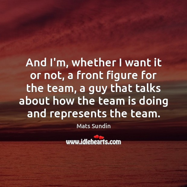 And I'm, whether I want it or not, a front figure for Team Quotes Image