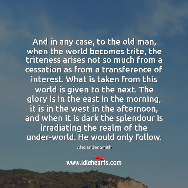 And in any case, to the old man, when the world becomes Alexander Smith Picture Quote