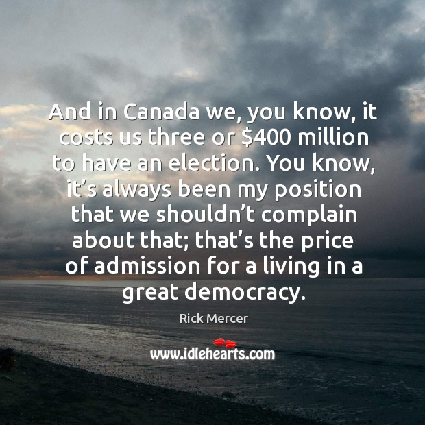 And in canada we, you know, it costs us three or $400 million to have an election. Rick Mercer Picture Quote