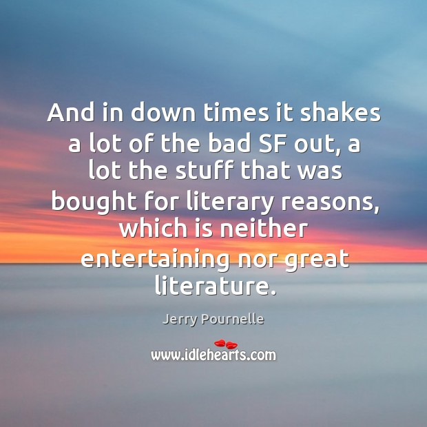 And in down times it shakes a lot of the bad sf out, a lot the stuff that was bought Jerry Pournelle Picture Quote