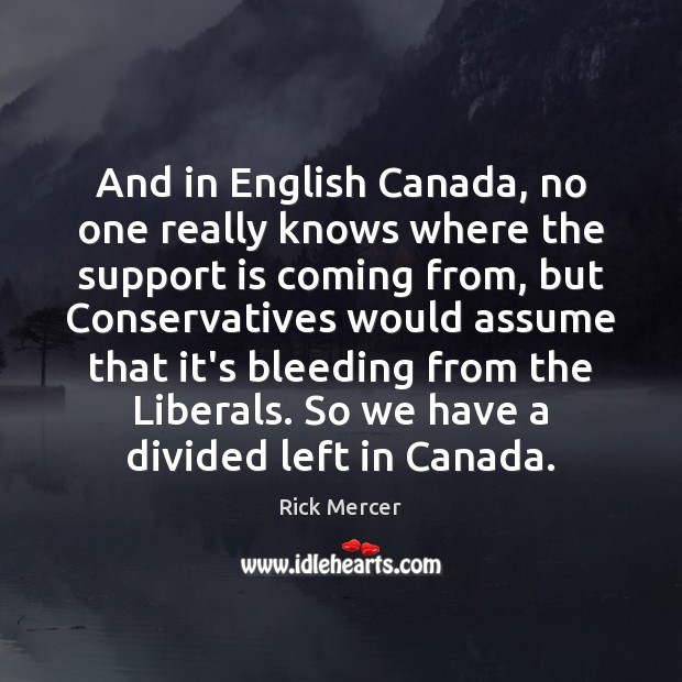 And in English Canada, no one really knows where the support is Rick Mercer Picture Quote