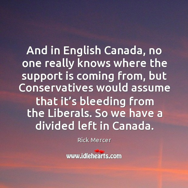 And in english canada, no one really knows where the support is coming from, but conservatives Rick Mercer Picture Quote