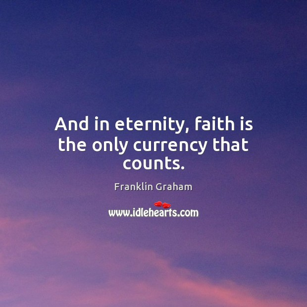 And in eternity, faith is the only currency that counts. Franklin Graham Picture Quote