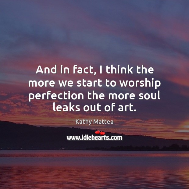 And in fact, I think the more we start to worship perfection Kathy Mattea Picture Quote