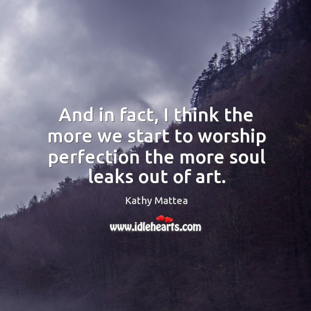 And in fact, I think the more we start to worship perfection the more soul leaks out of art. Kathy Mattea Picture Quote