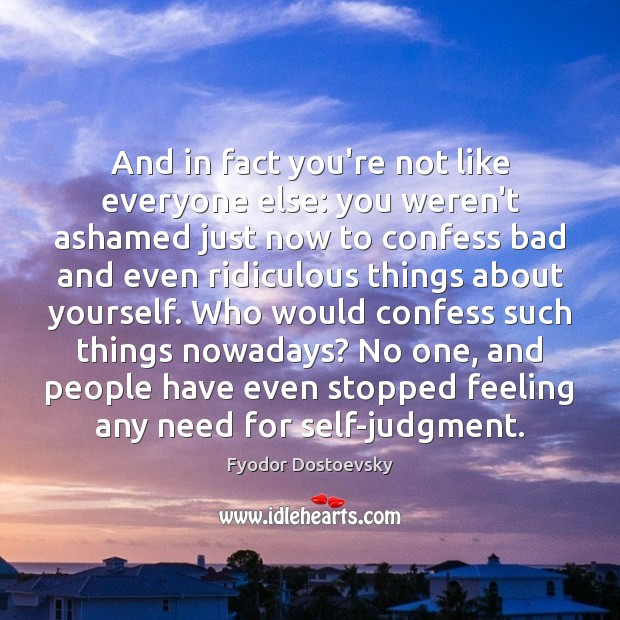 And in fact you're not like everyone else: you weren't ashamed just Fyodor Dostoevsky Picture Quote