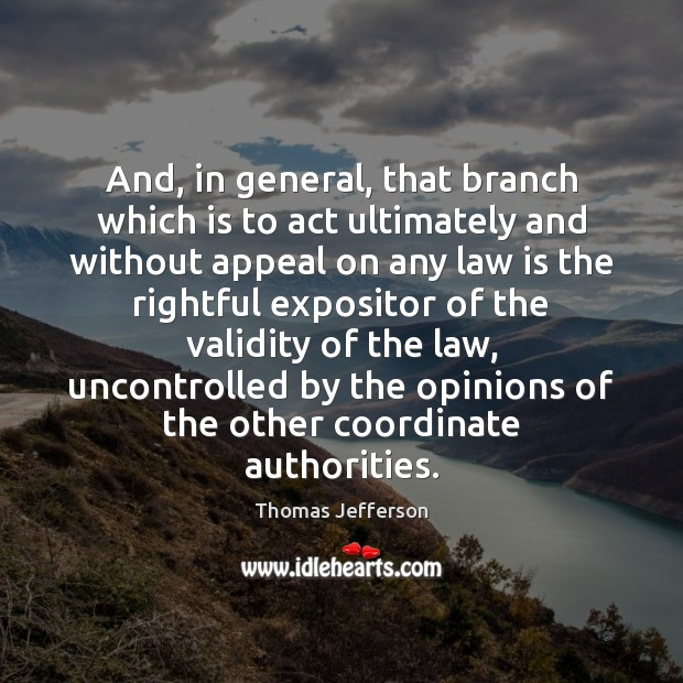 And, in general, that branch which is to act ultimately and without Thomas Jefferson Picture Quote