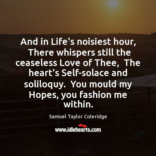 And in Life's noisiest hour,  There whispers still the ceaseless Love of Samuel Taylor Coleridge Picture Quote