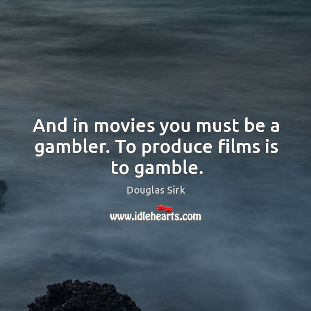 And in movies you must be a gambler. To produce films is to gamble. Douglas Sirk Picture Quote