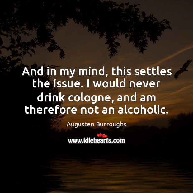 And in my mind, this settles the issue. I would never drink Augusten Burroughs Picture Quote