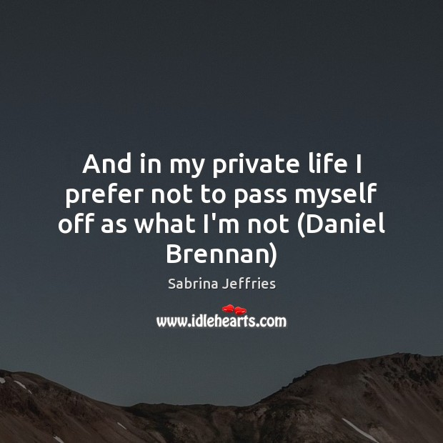And in my private life I prefer not to pass myself off as what I'm not (Daniel Brennan) Image