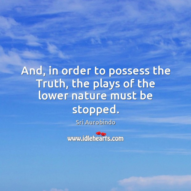 And, in order to possess the Truth, the plays of the lower nature must be stopped. Sri Aurobindo Picture Quote