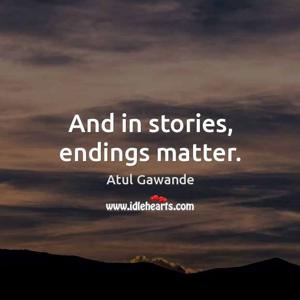 And in stories, endings matter. Atul Gawande Picture Quote