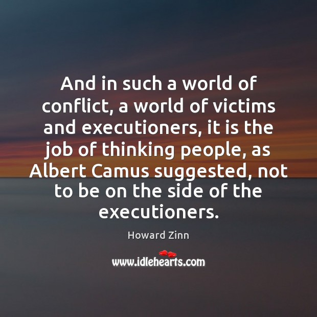 And in such a world of conflict, a world of victims and Howard Zinn Picture Quote