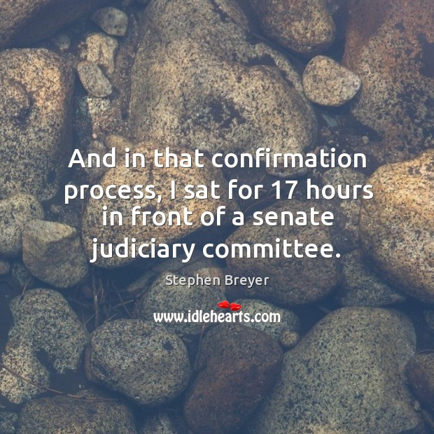 And in that confirmation process, I sat for 17 hours in front of a senate judiciary committee. Image