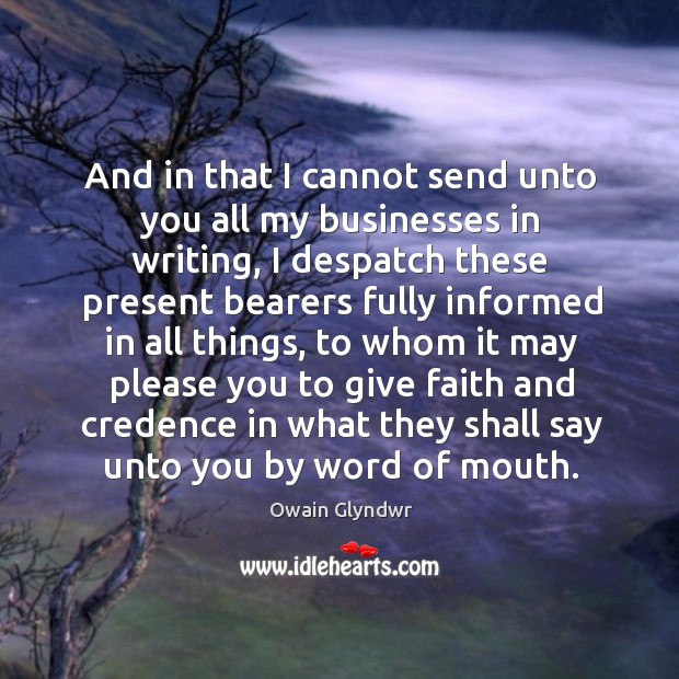 And in that I cannot send unto you all my businesses in writing, I despatch these present Image