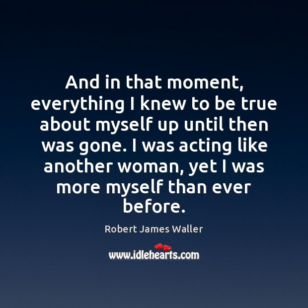 And in that moment, everything I knew to be true about myself Robert James Waller Picture Quote