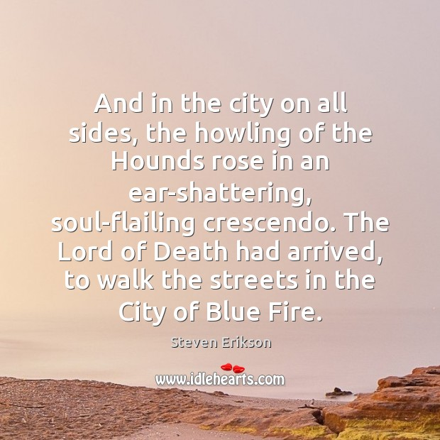 And in the city on all sides, the howling of the Hounds Steven Erikson Picture Quote