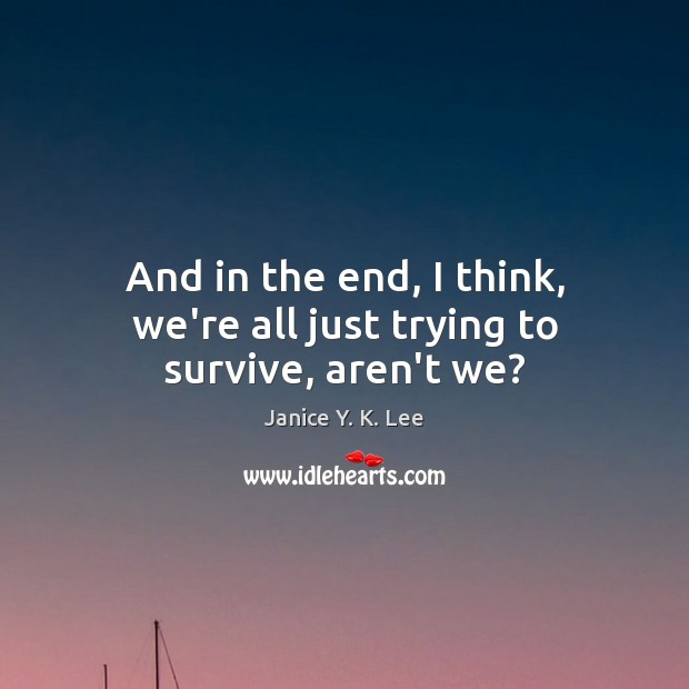 And in the end, I think, we're all just trying to survive, aren't we? Image
