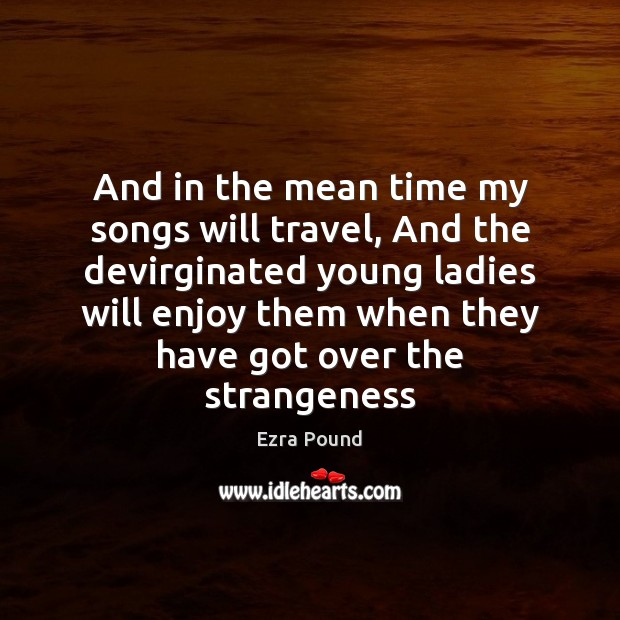 And in the mean time my songs will travel, And the devirginated Ezra Pound Picture Quote