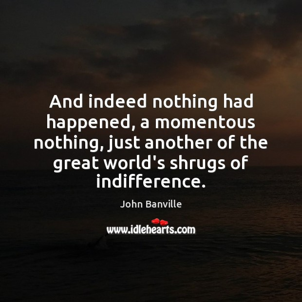 And indeed nothing had happened, a momentous nothing, just another of the John Banville Picture Quote