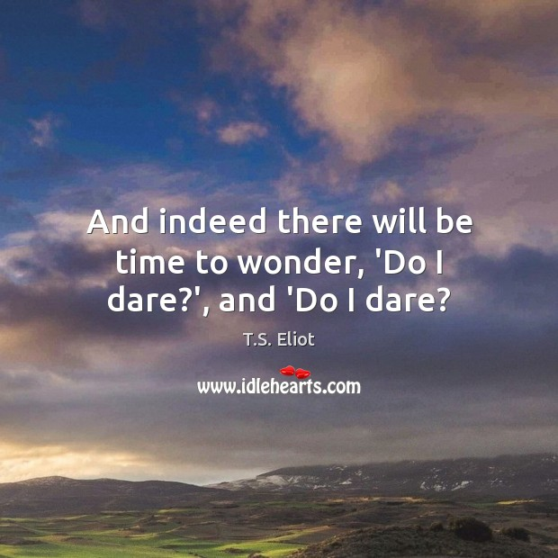 And indeed there will be time to wonder, 'Do I dare?', and 'Do I dare? Image