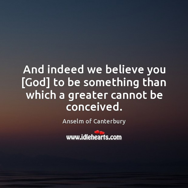 Image, And indeed we believe you [God] to be something than which a greater cannot be conceived.