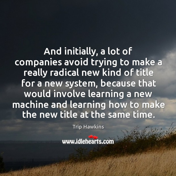 And initially, a lot of companies avoid trying to make a really radical new Trip Hawkins Picture Quote