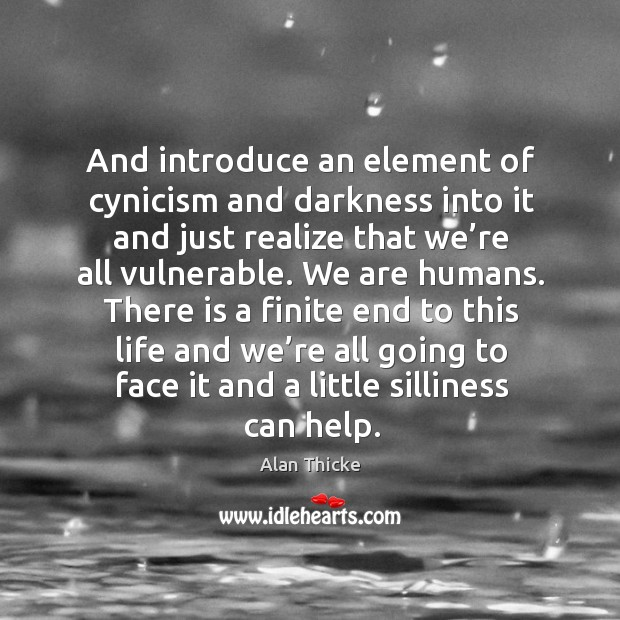 And introduce an element of cynicism and darkness into it and just realize that we're all vulnerable. Image