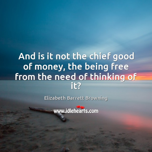 And is it not the chief good of money, the being free from the need of thinking of it? Elizabeth Barrett Browning Picture Quote