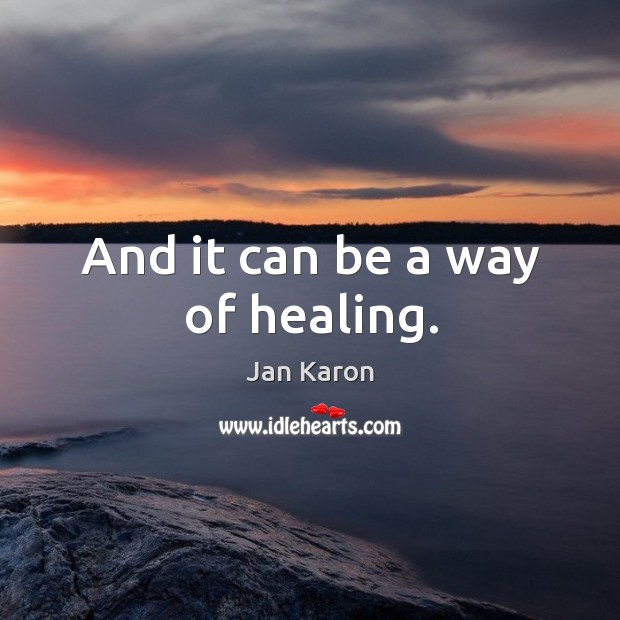 And it can be a way of healing. Jan Karon Picture Quote