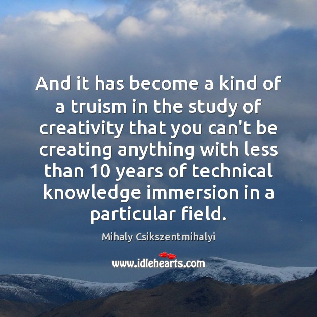 And it has become a kind of a truism in the study Mihaly Csikszentmihalyi Picture Quote