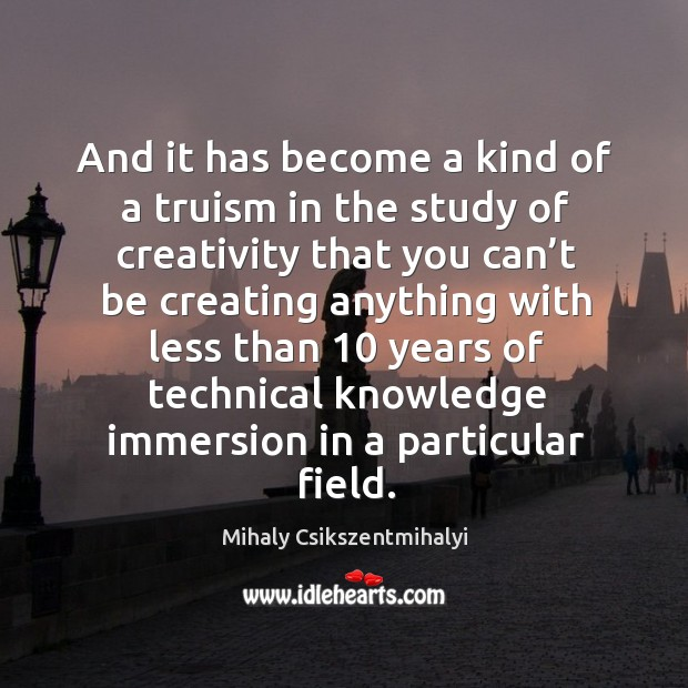 Image about And it has become a kind of a truism in the study of creativity that you can't be creating