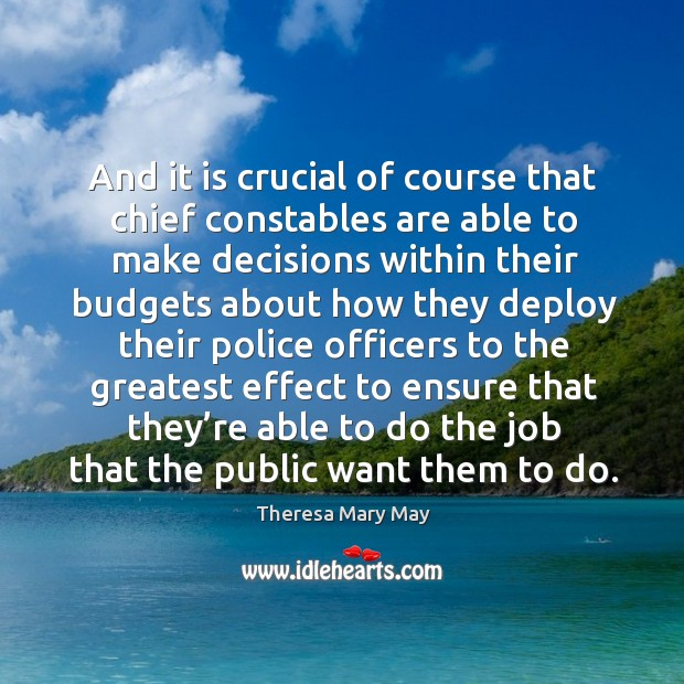 And it is crucial of course that chief constables are able to make decisions within their Theresa Mary May Picture Quote