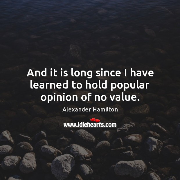 And it is long since I have learned to hold popular opinion of no value. Image