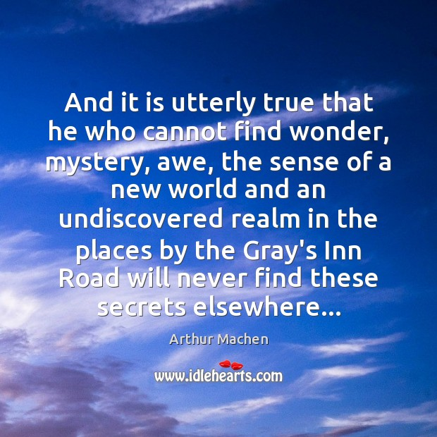 And it is utterly true that he who cannot find wonder, mystery, Image