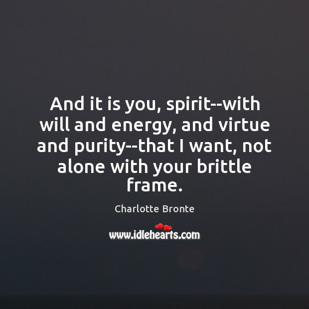 And it is you, spirit–with will and energy, and virtue and purity–that Charlotte Bronte Picture Quote