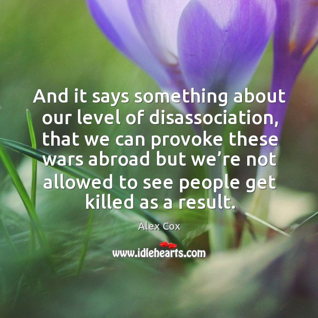 And it says something about our level of disassociation, that we can provoke these wars abroad Image