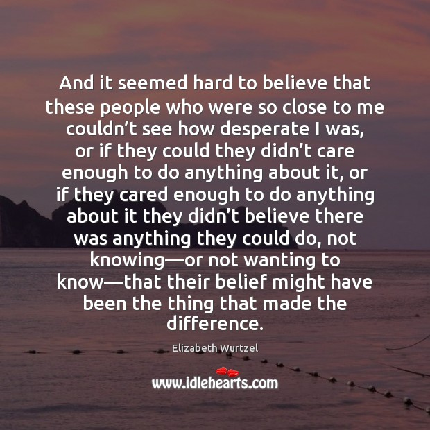 And it seemed hard to believe that these people who were so Elizabeth Wurtzel Picture Quote