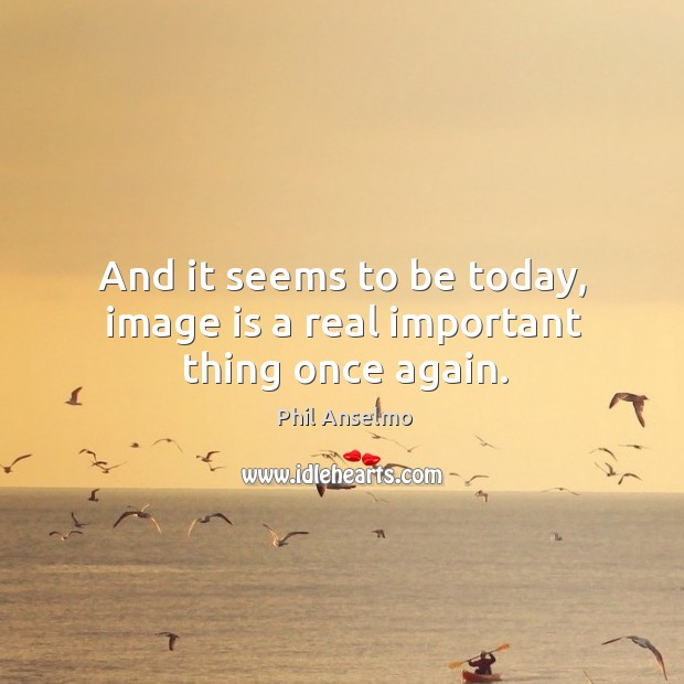 And it seems to be today, image is a real important thing once again. Image