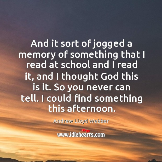 And it sort of jogged a memory of something that I read at school and I read it Andrew Lloyd Webber Picture Quote