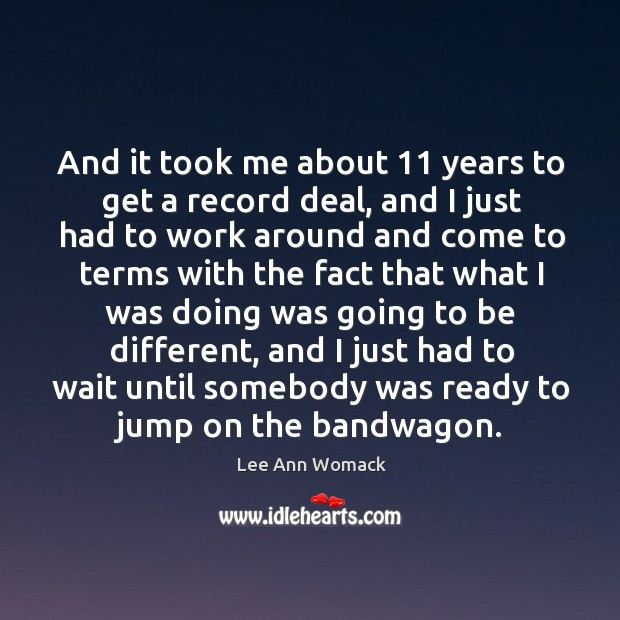And it took me about 11 years to get a record deal, and I just had to work around Image