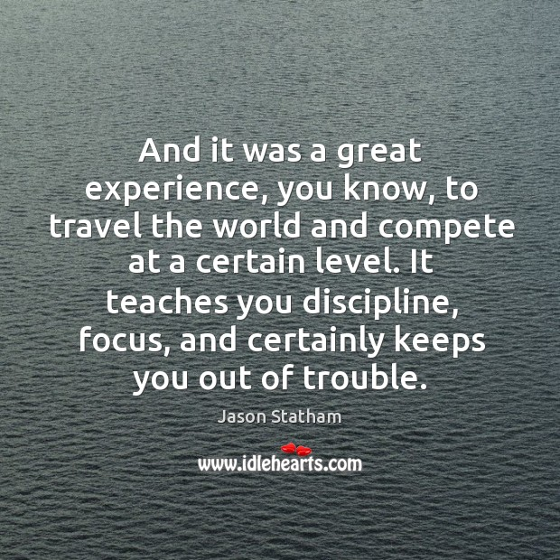 And it was a great experience, you know, to travel the world and compete at a certain level. Jason Statham Picture Quote
