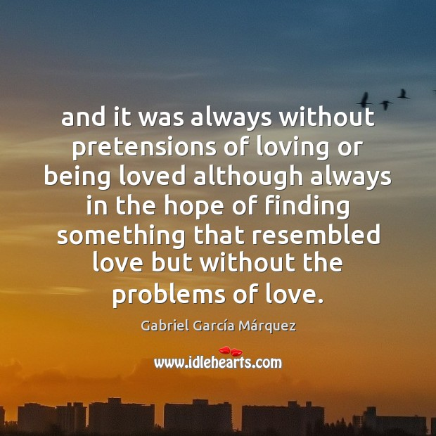 And it was always without pretensions of loving or being loved although Gabriel García Márquez Picture Quote