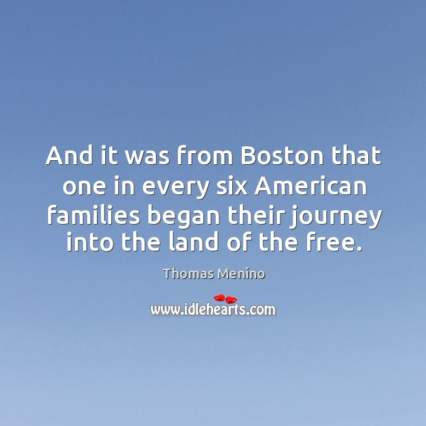 And it was from boston that one in every six american families began their journey into the land of the free. Thomas Menino Picture Quote