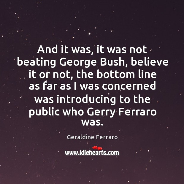 And it was, it was not beating george bush, believe it or not Geraldine Ferraro Picture Quote