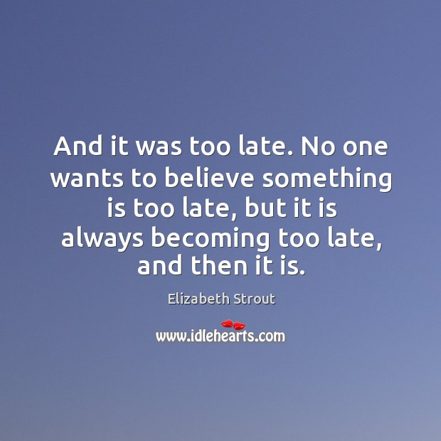 And it was too late. No one wants to believe something is Elizabeth Strout Picture Quote