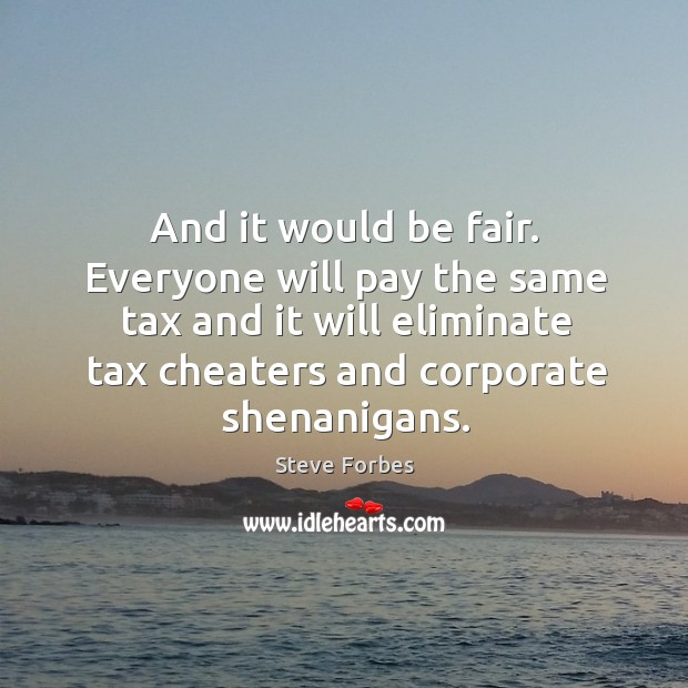 And it would be fair. Everyone will pay the same tax and it will eliminate tax cheaters and corporate shenanigans. Image