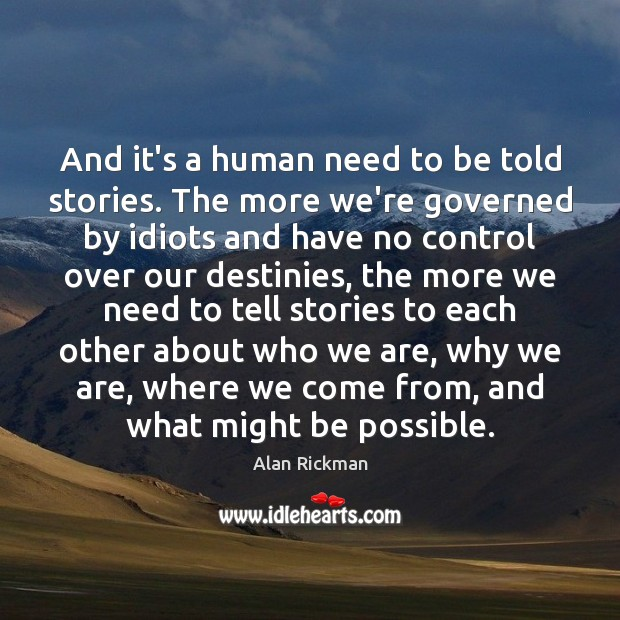 And it's a human need to be told stories. The more we're Alan Rickman Picture Quote