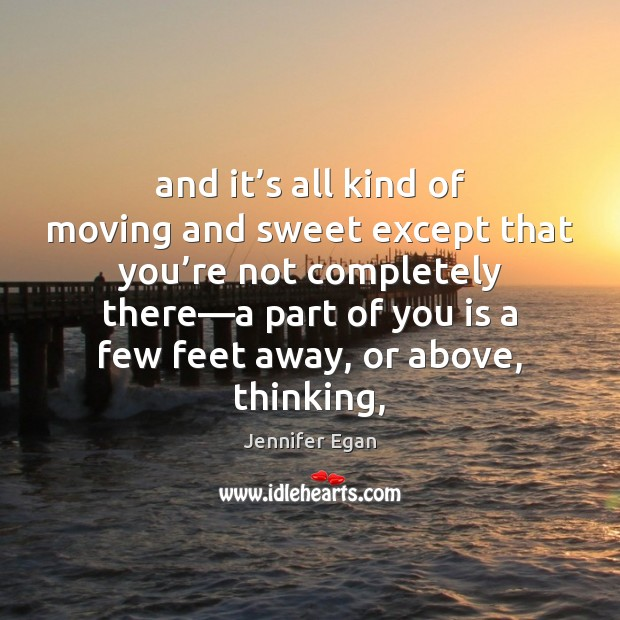 And it's all kind of moving and sweet except that you' Jennifer Egan Picture Quote